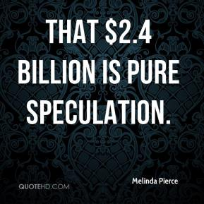 Melinda Pierce  - That $2.4 billion is pure speculation.