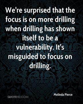 Melinda Pierce  - We're surprised that the focus is on more drilling when drilling has shown itself to be a vulnerability. It's misguided to focus on drilling.