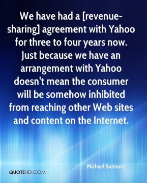 Michael Balmoris  - We have had a [revenue-sharing] agreement with Yahoo for three to four years now. Just because we have an arrangement with Yahoo doesn't mean the consumer will be somehow inhibited from reaching other Web sites and content on the Internet.