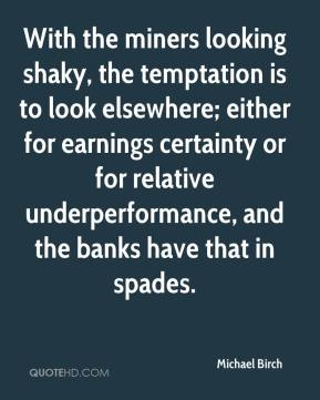 Michael Birch  - With the miners looking shaky, the temptation is to look elsewhere; either for earnings certainty or for relative underperformance, and the banks have that in spades.
