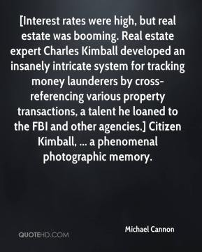 Michael Cannon  - [Interest rates were high, but real estate was booming. Real estate expert Charles Kimball developed an insanely intricate system for tracking money launderers by cross-referencing various property transactions, a talent he loaned to the FBI and other agencies.] Citizen Kimball, ... a phenomenal photographic memory.