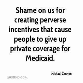Michael Cannon  - Shame on us for creating perverse incentives that cause people to give up private coverage for Medicaid.