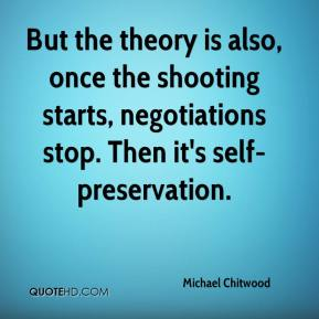 Michael Chitwood  - But the theory is also, once the shooting starts, negotiations stop. Then it's self-preservation.