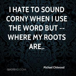 I hate to sound corny when I use the word but -- where my roots are.