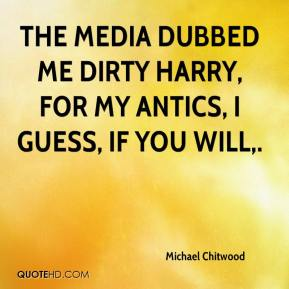 Michael Chitwood  - The media dubbed me Dirty Harry, for my antics, I guess, if you will.