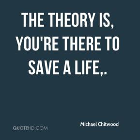 The theory is, you're there to save a life.