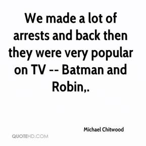 Michael Chitwood  - We made a lot of arrests and back then they were very popular on TV -- Batman and Robin.