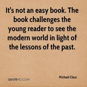 Michael Class  - It's not an easy book. The book challenges the young reader to see the modern world in light of the lessons of the past.