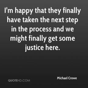 Michael Crowe  - I'm happy that they finally have taken the next step in the process and we might finally get some justice here.