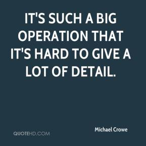 Michael Crowe  - It's such a big operation that it's hard to give a lot of detail.