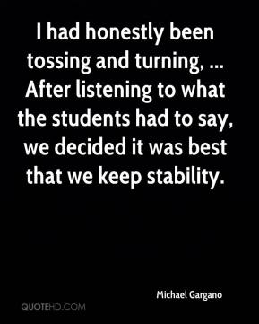 Michael Gargano  - I had honestly been tossing and turning, ... After listening to what the students had to say, we decided it was best that we keep stability.