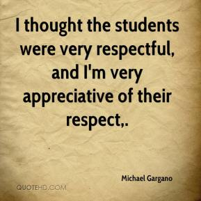 Michael Gargano  - I thought the students were very respectful, and I'm very appreciative of their respect.
