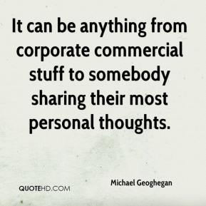 Michael Geoghegan  - It can be anything from corporate commercial stuff to somebody sharing their most personal thoughts.