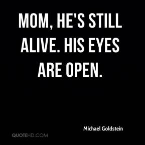 Michael Goldstein  - Mom, he's still alive. His eyes are open.