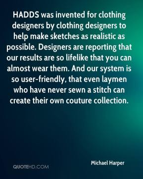 Michael Harper  - HADDS was invented for clothing designers by clothing designers to help make sketches as realistic as possible. Designers are reporting that our results are so lifelike that you can almost wear them. And our system is so user-friendly, that even laymen who have never sewn a stitch can create their own couture collection.