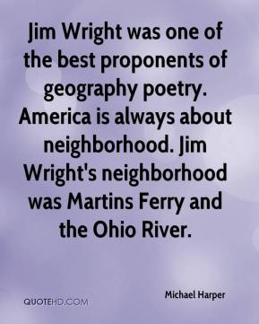 Michael Harper  - Jim Wright was one of the best proponents of geography poetry. America is always about neighborhood. Jim Wright's neighborhood was Martins Ferry and the Ohio River.