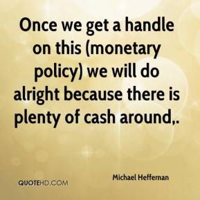 Michael Heffernan  - Once we get a handle on this (monetary policy) we will do alright because there is plenty of cash around.