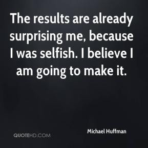 The results are already surprising me, because I was selfish. I believe I am going to make it.