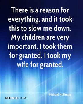 Michael Huffman  - There is a reason for everything, and it took this to slow me down. My children are very important. I took them for granted. I took my wife for granted.