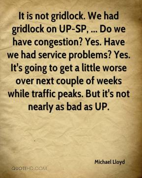 Michael Lloyd  - It is not gridlock. We had gridlock on UP-SP, ... Do we have congestion? Yes. Have we had service problems? Yes. It's going to get a little worse over next couple of weeks while traffic peaks. But it's not nearly as bad as UP.