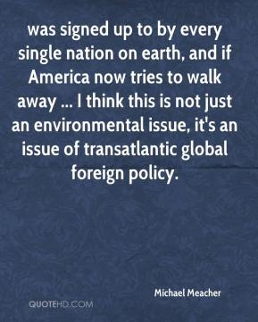 Michael Meacher  - was signed up to by every single nation on earth, and if America now tries to walk away ... I think this is not just an environmental issue, it's an issue of transatlantic global foreign policy.