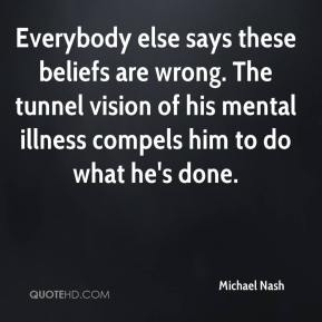 Michael Nash  - Everybody else says these beliefs are wrong. The tunnel vision of his mental illness compels him to do what he's done.