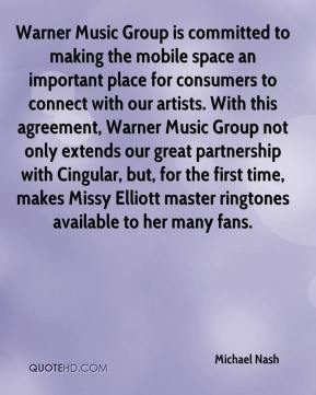 Michael Nash  - Warner Music Group is committed to making the mobile space an important place for consumers to connect with our artists. With this agreement, Warner Music Group not only extends our great partnership with Cingular, but, for the first time, makes Missy Elliott master ringtones available to her many fans.