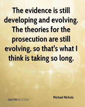 Michael Nichols  - The evidence is still developing and evolving. The theories for the prosecution are still evolving, so that's what I think is taking so long.