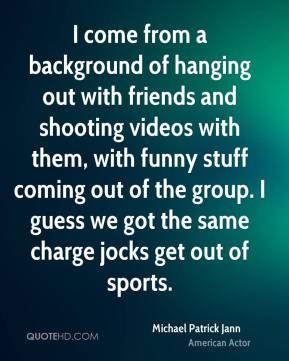 Michael Patrick Jann - I come from a background of hanging out with friends and shooting videos with them, with funny stuff coming out of the group. I guess we got the same charge jocks get out of sports.