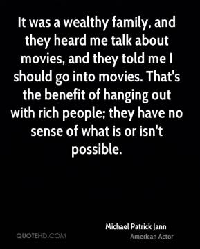 Michael Patrick Jann - It was a wealthy family, and they heard me talk about movies, and they told me I should go into movies. That's the benefit of hanging out with rich people; they have no sense of what is or isn't possible.