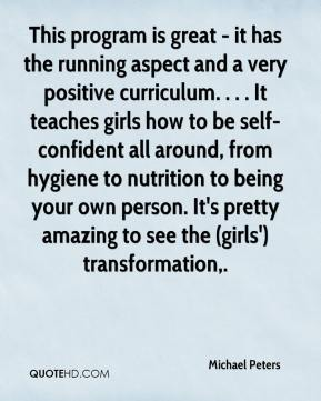Michael Peters  - This program is great - it has the running aspect and a very positive curriculum. . . . It teaches girls how to be self-confident all around, from hygiene to nutrition to being your own person. It's pretty amazing to see the (girls') transformation.