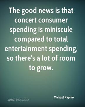 Michael Rapino  - The good news is that concert consumer spending is miniscule compared to total entertainment spending, so there's a lot of room to grow.