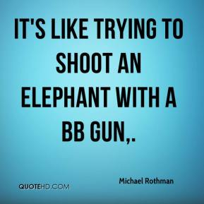 It's like trying to shoot an elephant with a BB gun.
