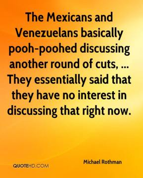 Michael Rothman  - The Mexicans and Venezuelans basically pooh-poohed discussing another round of cuts, ... They essentially said that they have no interest in discussing that right now.