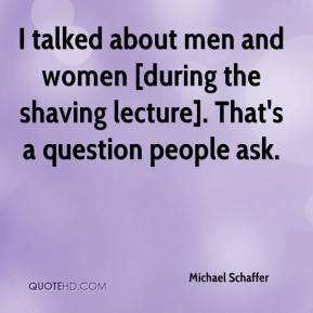 Michael Schaffer  - I talked about men and women [during the shaving lecture]. That's a question people ask.