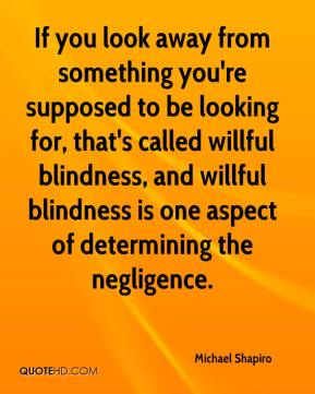 Michael Shapiro  - If you look away from something you're supposed to be looking for, that's called willful blindness, and willful blindness is one aspect of determining the negligence.