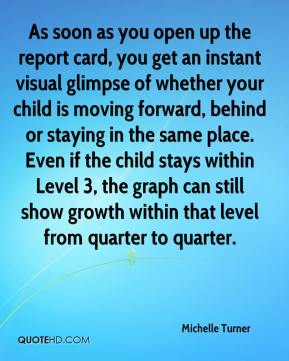 Michelle Turner  - As soon as you open up the report card, you get an instant visual glimpse of whether your child is moving forward, behind or staying in the same place. Even if the child stays within Level 3, the graph can still show growth within that level from quarter to quarter.