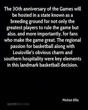 Michon Ellis  - The 30th anniversary of the Games will be hosted in a state known as a breeding ground for not only the greatest players to rule the game but also, and more importantly, for fans who make the game great. The regional passion for basketball along with Louisville's obvious charm and southern hospitality were key elements in this landmark basketball decision.