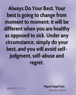 Miguel Angel Ruiz - Always Do Your Best. Your best is going to change from moment to moment; it will be different when you are healthy as opposed to sick. Under any circumstance, simply do your best, and you will avoid self-judgment, self-abuse and regret.