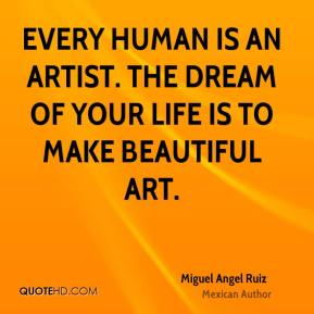 Every human is an artist. The dream of your life is to make beautiful art.