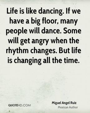 Miguel Angel Ruiz - Life is like dancing. If we have a big floor, many people will dance. Some will get angry when the rhythm changes. But life is changing all the time.