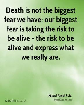 Miguel Angel Ruiz - Death is not the biggest fear we have; our biggest fear is taking the risk to be alive - the risk to be alive and express what we really are.