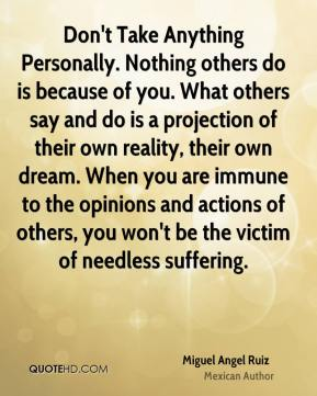 Miguel Angel Ruiz - Don't Take Anything Personally. Nothing others do is because of you. What others say and do is a projection of their own reality, their own dream. When you are immune to the opinions and actions of others, you won't be the victim of needless suffering.