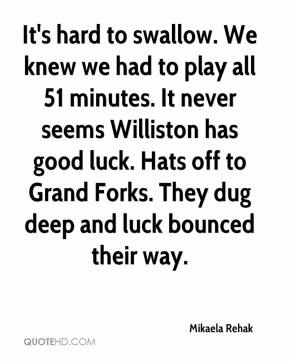 It's hard to swallow. We knew we had to play all 51 minutes. It never seems Williston has good luck. Hats off to Grand Forks. They dug deep and luck bounced their way.