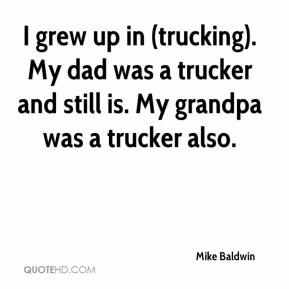 Mike Baldwin  - I grew up in (trucking). My dad was a trucker and still is. My grandpa was a trucker also.