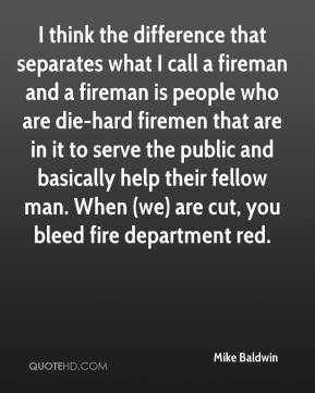 Mike Baldwin  - I think the difference that separates what I call a fireman and a fireman is people who are die-hard firemen that are in it to serve the public and basically help their fellow man. When (we) are cut, you bleed fire department red.