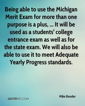 Mike Bender  - Being able to use the Michigan Merit Exam for more than one purpose is a plus, ... It will be used as a students' college entrance exam as well as for the state exam. We will also be able to use it to meet Adequate Yearly Progress standards.