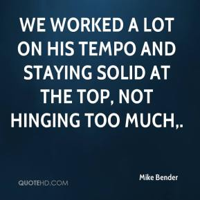 Mike Bender  - We worked a lot on his tempo and staying solid at the top, not hinging too much.