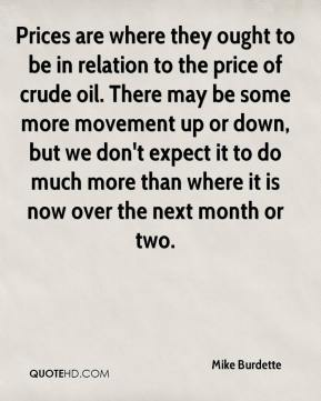 Mike Burdette  - Prices are where they ought to be in relation to the price of crude oil. There may be some more movement up or down, but we don't expect it to do much more than where it is now over the next month or two.