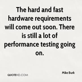 Mike Burk  - The hard and fast hardware requirements will come out soon. There is still a lot of performance testing going on.